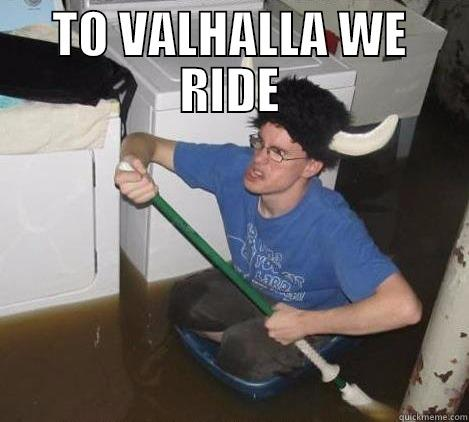 TO VALHALLA WE RIDE  They said