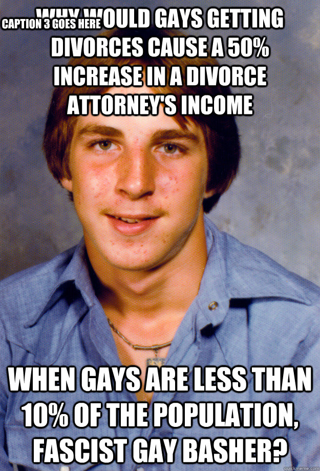 why would gays getting divorces cause a 50% increase in a divorce attorney's income when gays are less than 10% of the population, fascist gay basher? Caption 3 goes here - why would gays getting divorces cause a 50% increase in a divorce attorney's income when gays are less than 10% of the population, fascist gay basher? Caption 3 goes here  Old Economy Steven