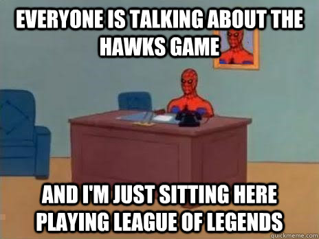Everyone is talking about the hawks game And I'm just sitting here playing League of Legends