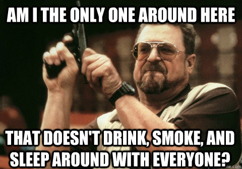 Am I the only one around here that doesn't drink, smoke, and sleep around with everyone? - Am I the only one around here that doesn't drink, smoke, and sleep around with everyone?  Am I the only one