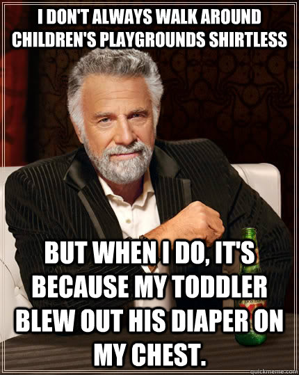 I don't always walk around children's playgrounds shirtless but when I do, it's because my toddler blew out his diaper on my chest. - I don't always walk around children's playgrounds shirtless but when I do, it's because my toddler blew out his diaper on my chest.  The Most Interesting Man In The World
