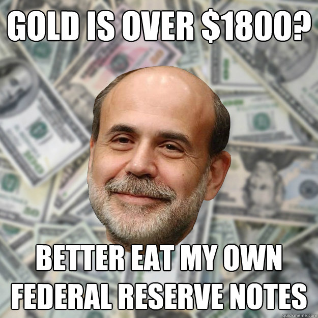 Gold is over $1800? Better eat my own Federal Reserve Notes - Gold is over $1800? Better eat my own Federal Reserve Notes  Ben Bernanke