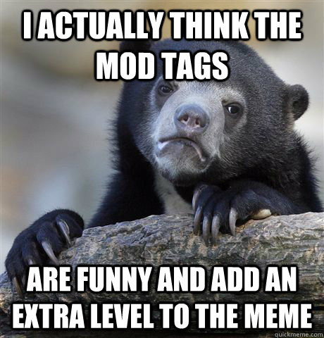 I actually think the Mod tags are funny and add an extra level to the meme - I actually think the Mod tags are funny and add an extra level to the meme  Confession Bear