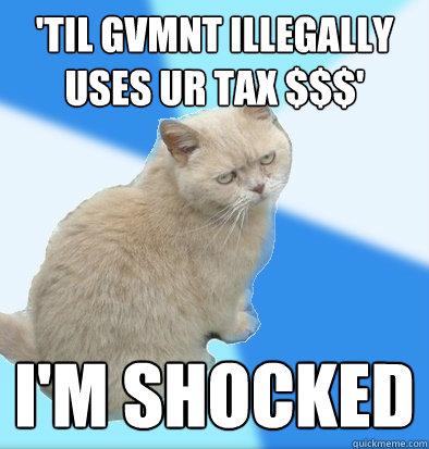 'TIL gvmnt ILLEGALLY USES UR TAX $$$' i'm shocked  Unamused Fat Cat