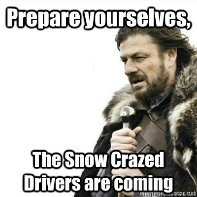 Prepare yourselves, The Snow Crazed Drivers are coming - Prepare yourselves, The Snow Crazed Drivers are coming  Storms, prepare yourselves