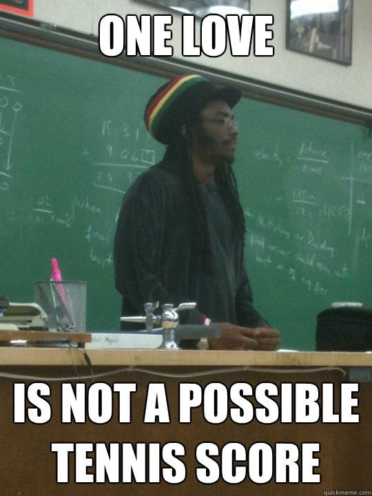 One love Is not a possible tennis score  Rasta Teacher