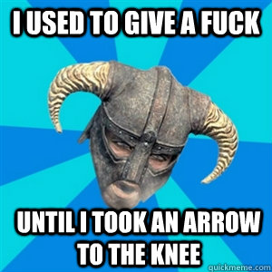 I used to give a fuck Until I took an arrow to the knee - I used to give a fuck Until I took an arrow to the knee  Skyrim Stan