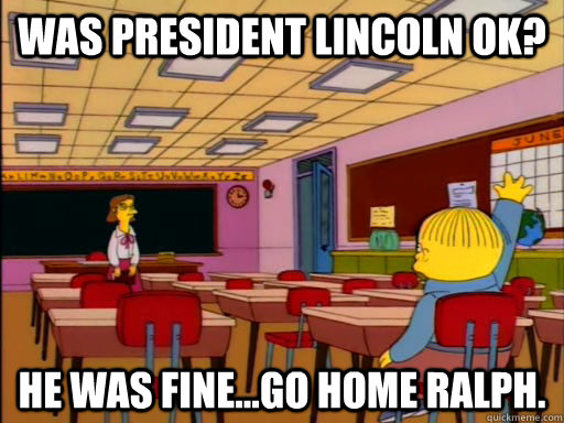 Was President Lincoln OK? He was fine...go home Ralph.