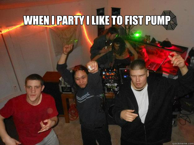 When I party I like to fist pump  FIST PUMP