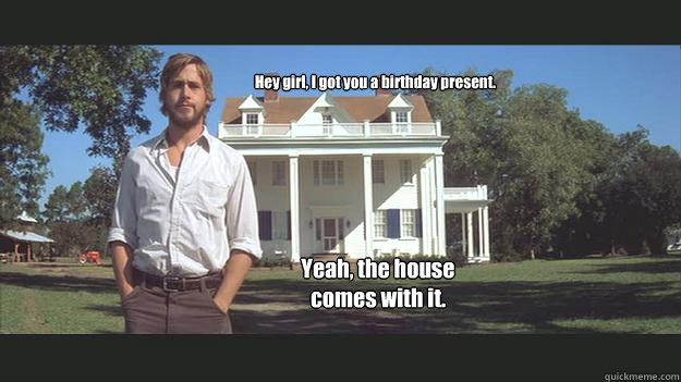 Hey girl, I got you a birthday present. Yeah, the house comes with it.  Ryan Gosling