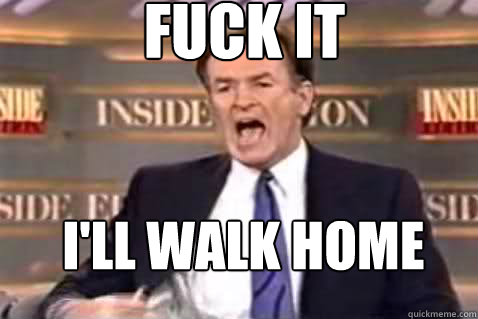 fuck it i'll walk home - fuck it i'll walk home  Fuck It Bill OReilly