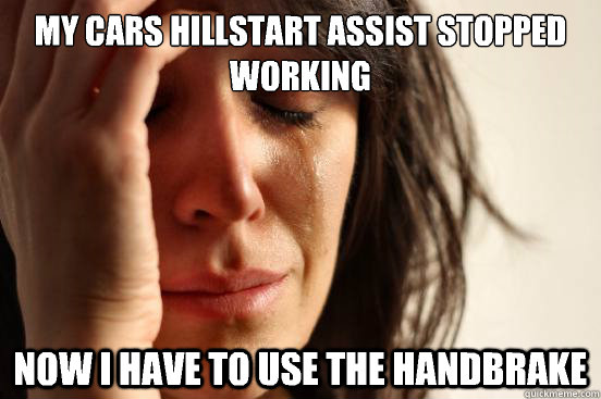 My cars hillstart assist stopped working Now I have to use the handbrake  - My cars hillstart assist stopped working Now I have to use the handbrake   First World Problems