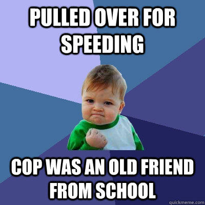 pulled over for speeding cop was an old friend from school - pulled over for speeding cop was an old friend from school  Success Kid