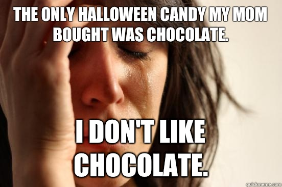 The only Halloween candy my mom bought was chocolate. I don't like chocolate. - The only Halloween candy my mom bought was chocolate. I don't like chocolate.  First World Problems