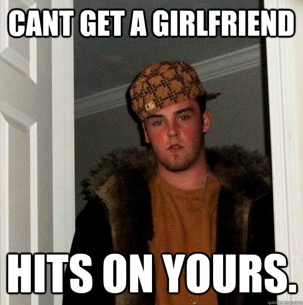 Cant get a girlfriend Hits on yours. - Cant get a girlfriend Hits on yours.  Scumbag Steve
