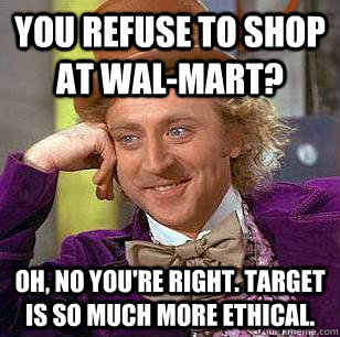 You refuse to shop at Wal-Mart? Oh, no you're right. Target is so much more ethical. - You refuse to shop at Wal-Mart? Oh, no you're right. Target is so much more ethical.  Condescending Wonka