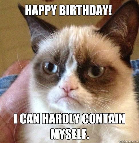 HAPPY BIRTHDAY! I CAN HARDLY CONTAIN MYSELF.  Happy Birthday Angry Cat