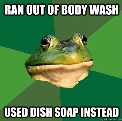 Ran out of body wash Used dish soap instead - Ran out of body wash Used dish soap instead  Foul Bachelor Frog
