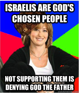 Israelis are god's chosen people not supporting them is denying god the father