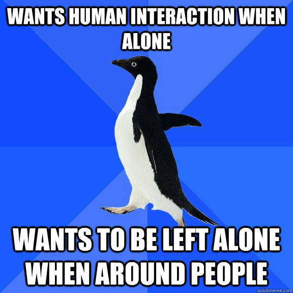 Wants human interaction when alone wants to be left alone when around people - Wants human interaction when alone wants to be left alone when around people  Socially Awkward Penguin