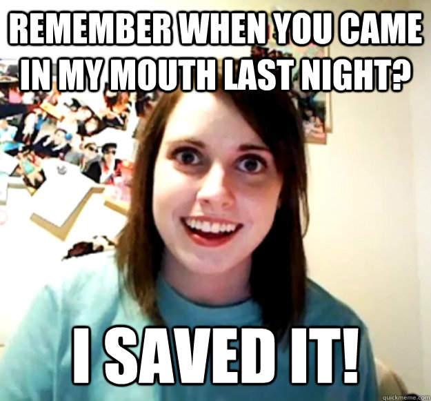 remember when you came in my mouth last night? I saved it! - remember when you came in my mouth last night? I saved it!  Overly Attached Girlfriend