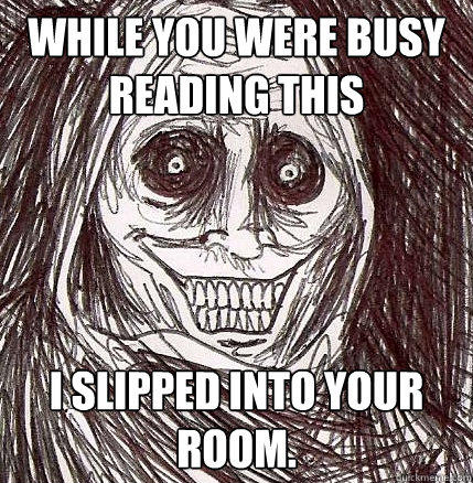 While you were busy reading this I slipped into your room. - While you were busy reading this I slipped into your room.  Horrifying Houseguest