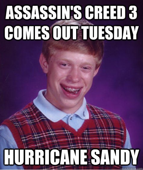 Assassin's Creed 3 Comes Out Tuesday Hurricane Sandy - Assassin's Creed 3 Comes Out Tuesday Hurricane Sandy  Bad Luck Brian
