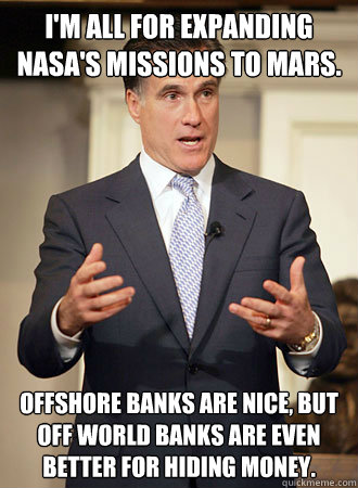 I'm all for expanding NASA's missions to Mars. Offshore banks are nice, but off world banks are even better for hiding money. - I'm all for expanding NASA's missions to Mars. Offshore banks are nice, but off world banks are even better for hiding money.  Relatable Romney