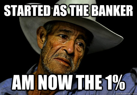 Started as the banker am now the 1%