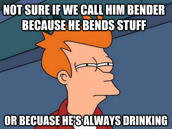 Not sure if we call him Bender because he bends stuff Or becuase he's always drinking     - Not sure if we call him Bender because he bends stuff Or becuase he's always drinking      Futurama Fry