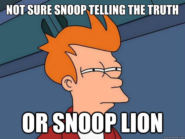 Not sure Snoop telling the truth Or snoop lion - Not sure Snoop telling the truth Or snoop lion  Futurama Fry