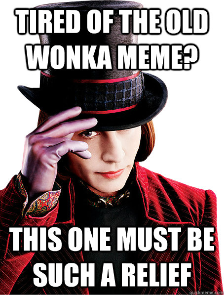 Tired of the old wonka meme? this one must be such a relief
