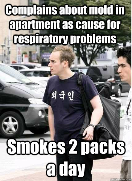 Complains about mold in apartment as cause for respiratory problems Smokes 2 packs a day - Complains about mold in apartment as cause for respiratory problems Smokes 2 packs a day  Clueless