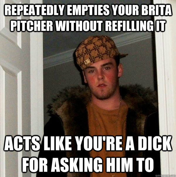 Repeatedly empties your brita pitcher without refilling it Acts like you're a dick for asking him to - Repeatedly empties your brita pitcher without refilling it Acts like you're a dick for asking him to  Scumbag Steve