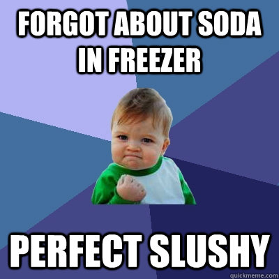forgot about soda in freezer perfect slushy - forgot about soda in freezer perfect slushy  Success Kid