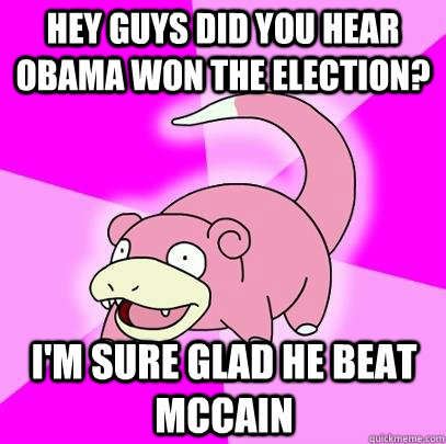 Hey guys did you hear Obama won the election? I'm sure glad he beat mccain - Hey guys did you hear Obama won the election? I'm sure glad he beat mccain  Slowpoke