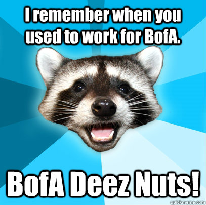 5fde33e7fe8cb3db5ed058f8eee7dc171e2666045293c0546d10d6d85928e87c i remember when you used to work for bofa bofa deez nuts! lame