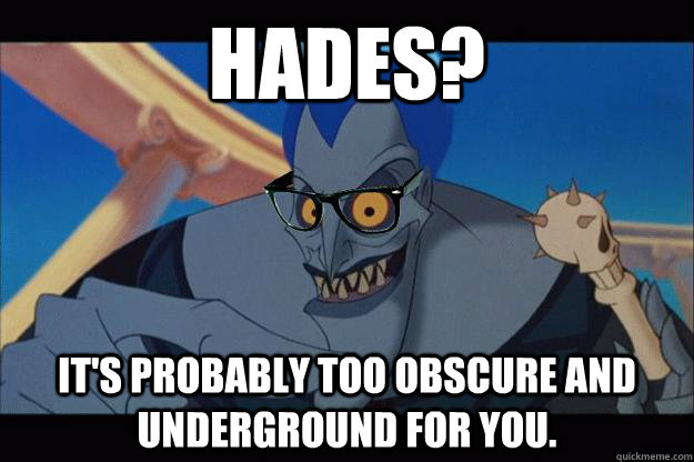 Hades? It's probably too obscure and underground for you.