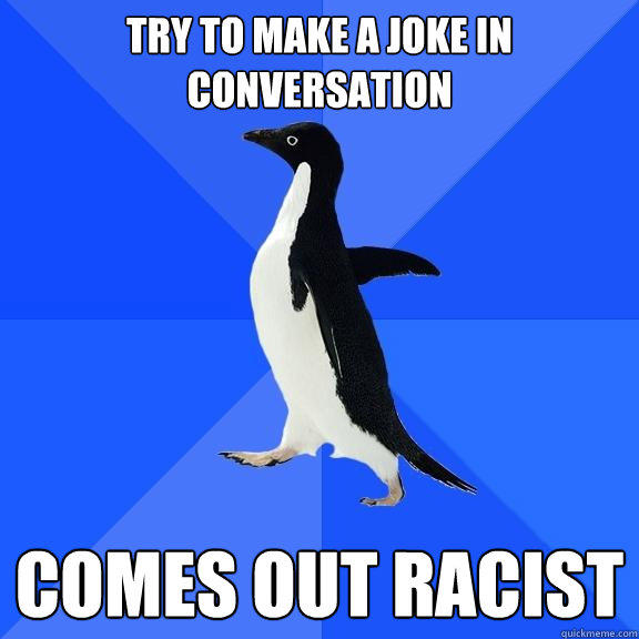 Try to make a joke in conversation comes out racist - Try to make a joke in conversation comes out racist  Socially Awkward Penguin