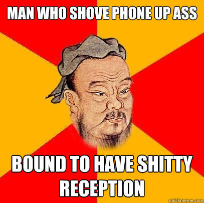 man who shove phone up ass bound to have shitty reception - man who shove phone up ass bound to have shitty reception  Confucius says