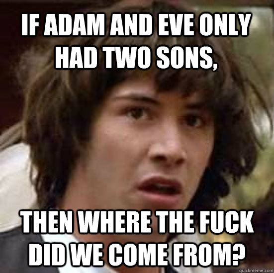 If adam and eve only had two sons,  then where the fuck did we come from? - If adam and eve only had two sons,  then where the fuck did we come from?  conspiracy keanu