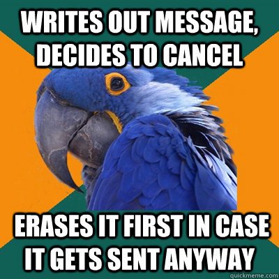 Writes out message, decides to cancel  erases it first in case it gets sent anyway - Writes out message, decides to cancel  erases it first in case it gets sent anyway  Paranoid Parrot