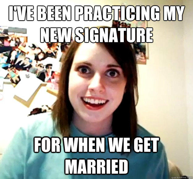 I've been practicing my new signature  For when we get married - I've been practicing my new signature  For when we get married  Overly Attached Girlfriend