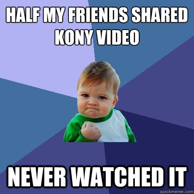 half my friends shared kony video never watched it  - half my friends shared kony video never watched it   Success Kid