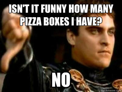 Isn't it funny how many pizza boxes I have?  No - Isn't it funny how many pizza boxes I have?  No  Downvoting Roman