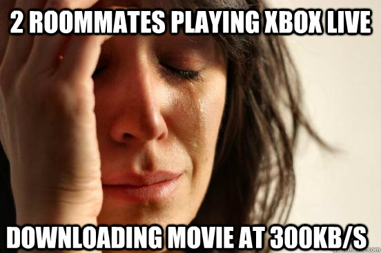 2 roommates playing xbox live  downloading movie at 300kb/s - 2 roommates playing xbox live  downloading movie at 300kb/s  First World Problems