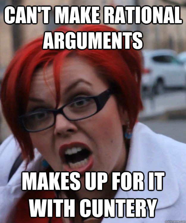 can't make rational arguments makes up for it with cuntery
