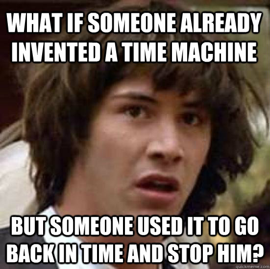 What if someone already invented a time machine but someone used it to go back in time and stop him? - What if someone already invented a time machine but someone used it to go back in time and stop him?  conspiracy keanu