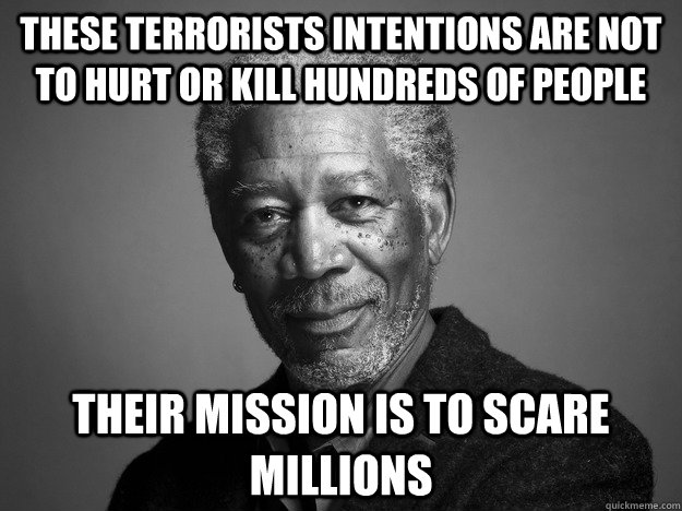 These terrorists intentions are not to hurt or kill hundreds of people Their mission is to scare millions