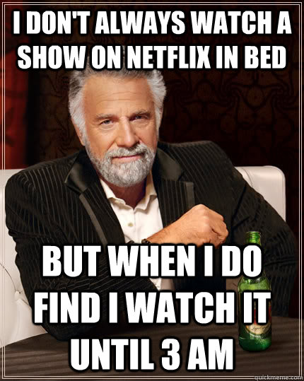 I don't always watch a show on netflix in bed but when I do find I watch it until 3 am  - I don't always watch a show on netflix in bed but when I do find I watch it until 3 am   The Most Interesting Man In The World